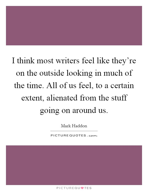 I think most writers feel like they're on the outside looking in much of the time. All of us feel, to a certain extent, alienated from the stuff going on around us Picture Quote #1