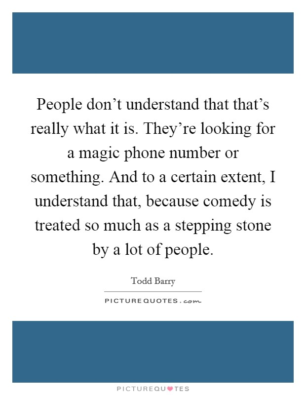 People don't understand that that's really what it is. They're looking for a magic phone number or something. And to a certain extent, I understand that, because comedy is treated so much as a stepping stone by a lot of people Picture Quote #1