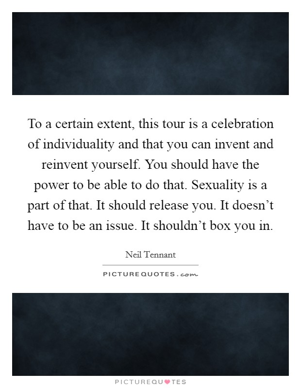 To a certain extent, this tour is a celebration of individuality and that you can invent and reinvent yourself. You should have the power to be able to do that. Sexuality is a part of that. It should release you. It doesn't have to be an issue. It shouldn't box you in Picture Quote #1