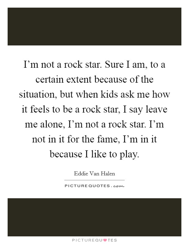 I'm not a rock star. Sure I am, to a certain extent because of the situation, but when kids ask me how it feels to be a rock star, I say leave me alone, I'm not a rock star. I'm not in it for the fame, I'm in it because I like to play Picture Quote #1