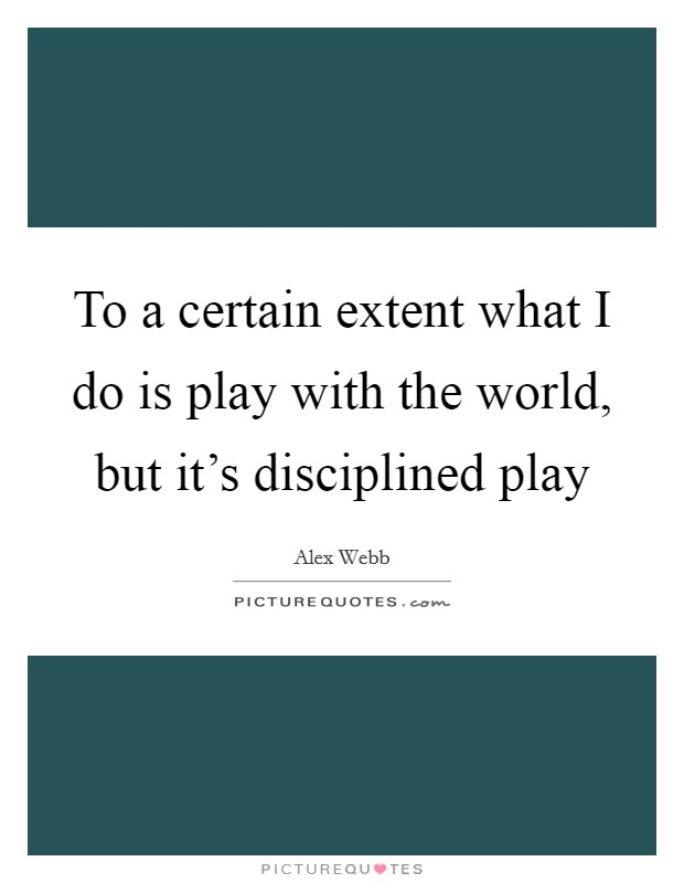 To a certain extent what I do is play with the world, but it's disciplined play Picture Quote #1