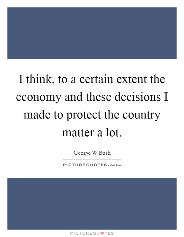I think, to a certain extent the economy and these decisions I made to protect the country matter a lot Picture Quote #1