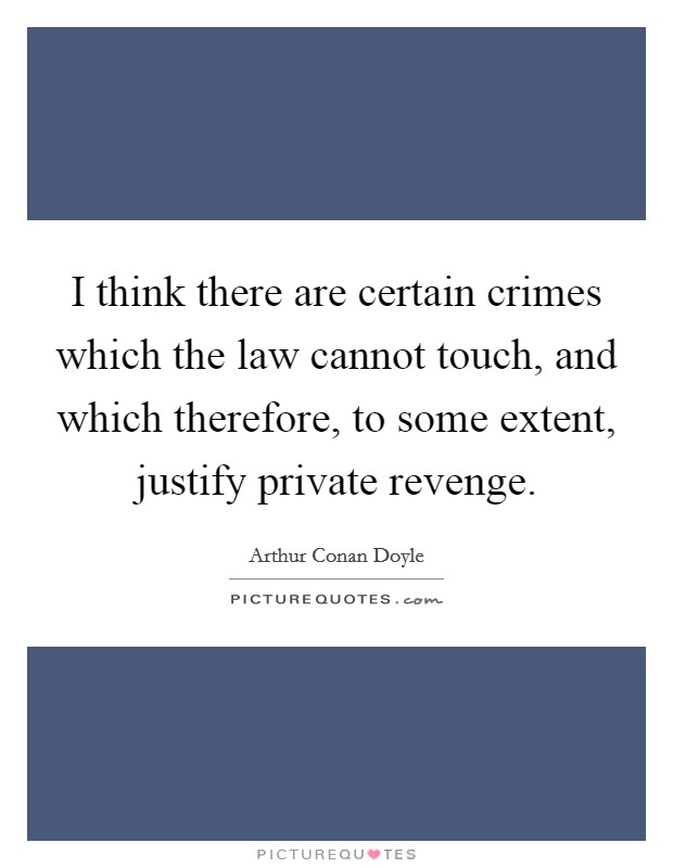 I think there are certain crimes which the law cannot touch, and which therefore, to some extent, justify private revenge Picture Quote #1
