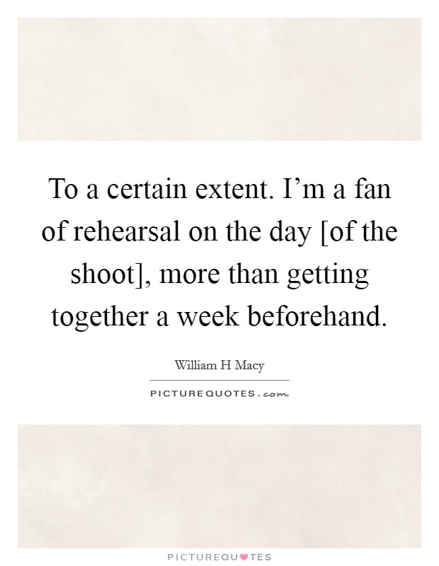 To a certain extent. I'm a fan of rehearsal on the day [of the shoot], more than getting together a week beforehand Picture Quote #1