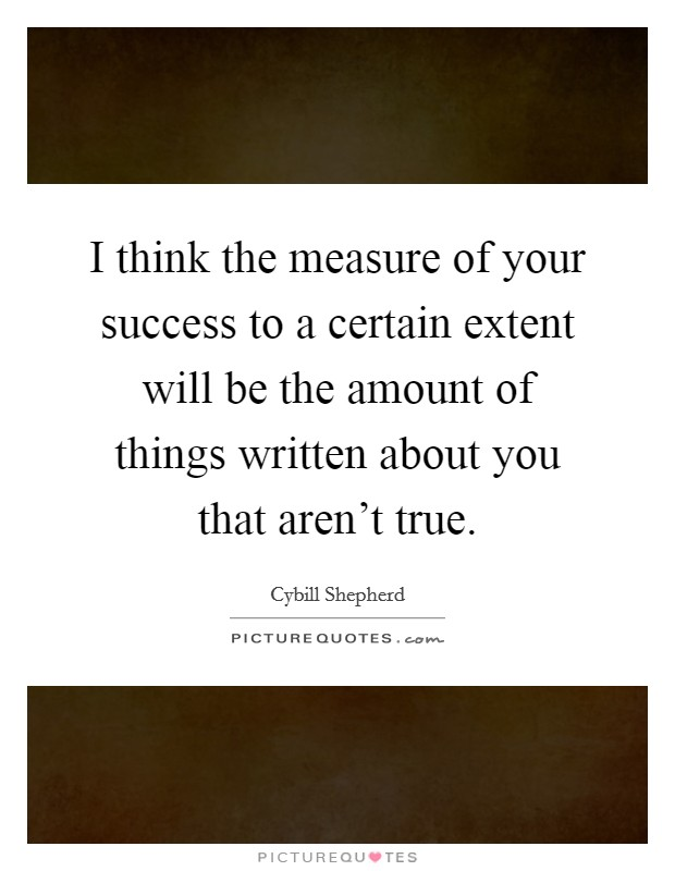 I think the measure of your success to a certain extent will be the amount of things written about you that aren't true. Picture Quote #1