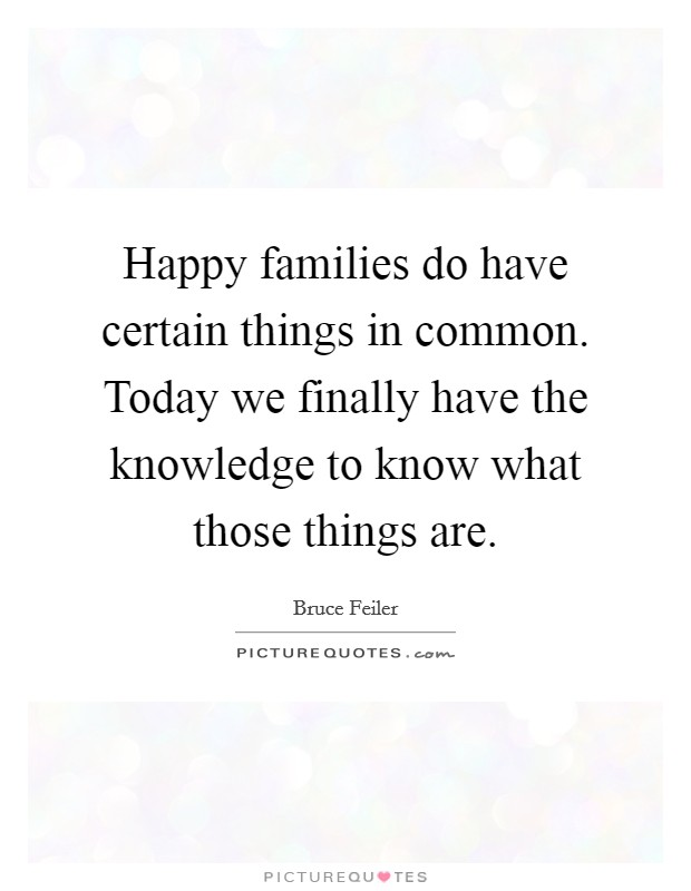 Happy families do have certain things in common. Today we finally have the knowledge to know what those things are Picture Quote #1