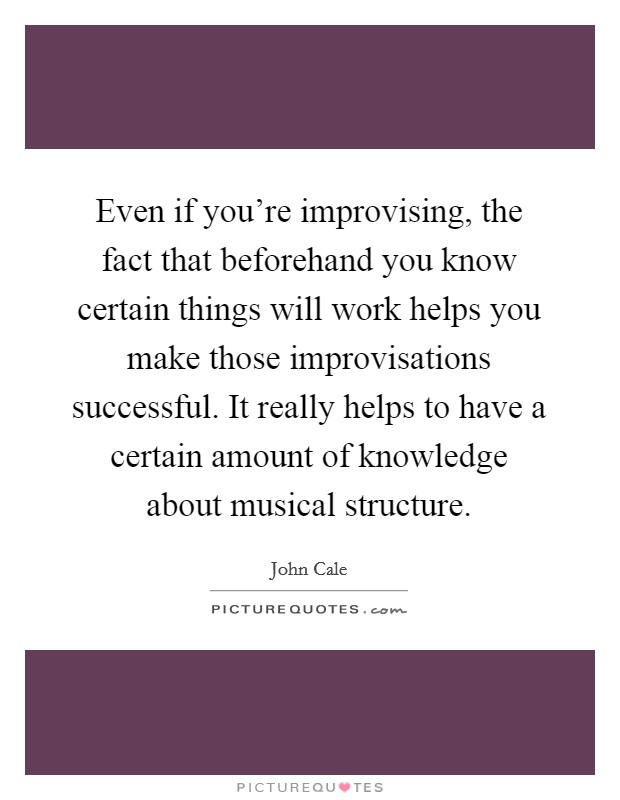 Even if you're improvising, the fact that beforehand you know certain things will work helps you make those improvisations successful. It really helps to have a certain amount of knowledge about musical structure. Picture Quote #1
