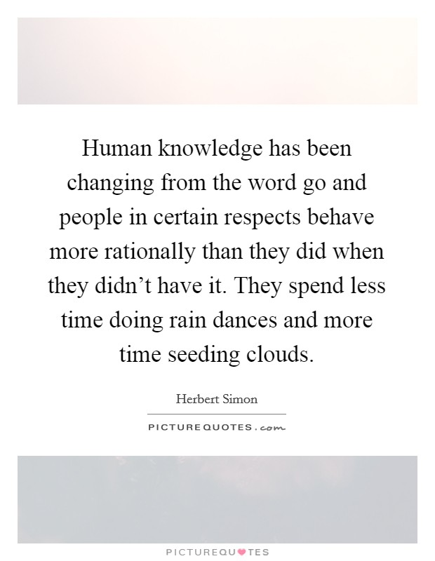 Human knowledge has been changing from the word go and people in certain respects behave more rationally than they did when they didn't have it. They spend less time doing rain dances and more time seeding clouds Picture Quote #1