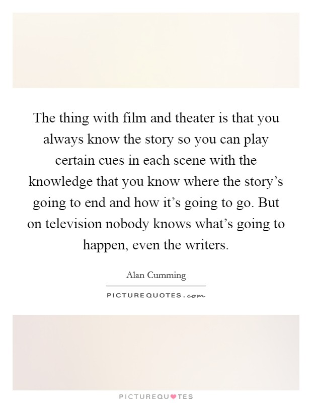 The thing with film and theater is that you always know the story so you can play certain cues in each scene with the knowledge that you know where the story's going to end and how it's going to go. But on television nobody knows what's going to happen, even the writers Picture Quote #1