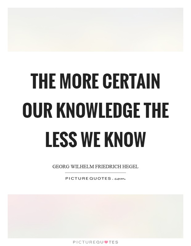 The more certain our knowledge the less we know Picture Quote #1
