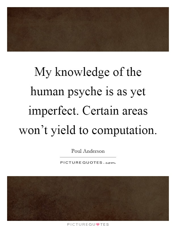 My knowledge of the human psyche is as yet imperfect. Certain areas won't yield to computation Picture Quote #1
