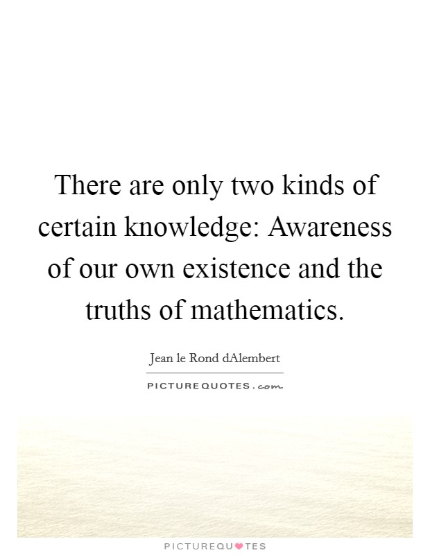 There are only two kinds of certain knowledge: Awareness of our own existence and the truths of mathematics Picture Quote #1
