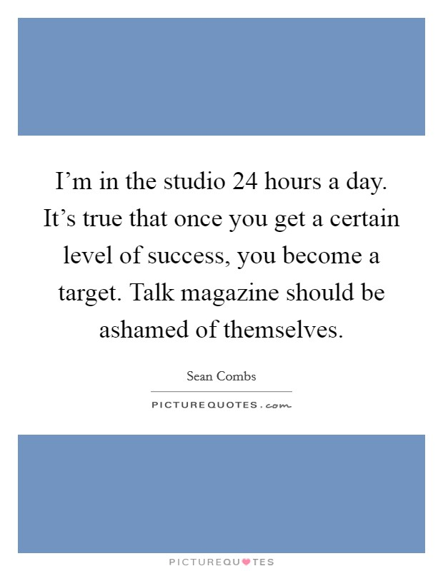 I'm in the studio 24 hours a day. It's true that once you get a certain level of success, you become a target. Talk magazine should be ashamed of themselves Picture Quote #1