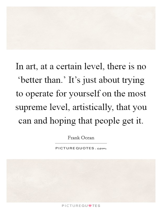 In art, at a certain level, there is no 'better than.' It's just about trying to operate for yourself on the most supreme level, artistically, that you can and hoping that people get it Picture Quote #1