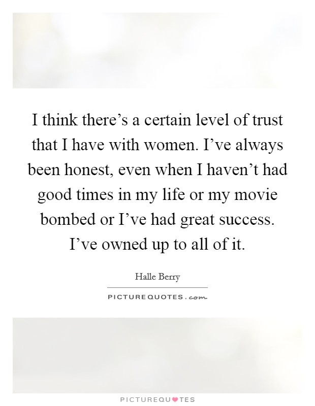 I think there's a certain level of trust that I have with women. I've always been honest, even when I haven't had good times in my life or my movie bombed or I've had great success. I've owned up to all of it Picture Quote #1