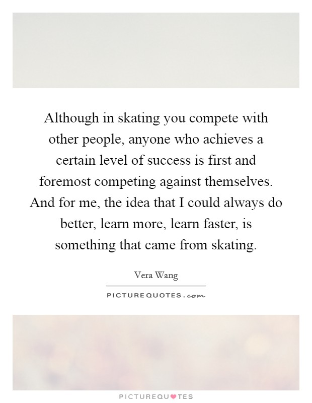 Although in skating you compete with other people, anyone who achieves a certain level of success is first and foremost competing against themselves. And for me, the idea that I could always do better, learn more, learn faster, is something that came from skating Picture Quote #1