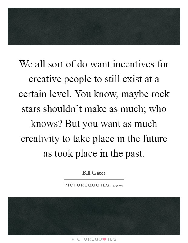 We all sort of do want incentives for creative people to still exist at a certain level. You know, maybe rock stars shouldn't make as much; who knows? But you want as much creativity to take place in the future as took place in the past Picture Quote #1