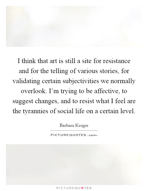 I think that art is still a site for resistance and for the telling of various stories, for validating certain subjectivities we normally overlook. I'm trying to be affective, to suggest changes, and to resist what I feel are the tyrannies of social life on a certain level Picture Quote #1