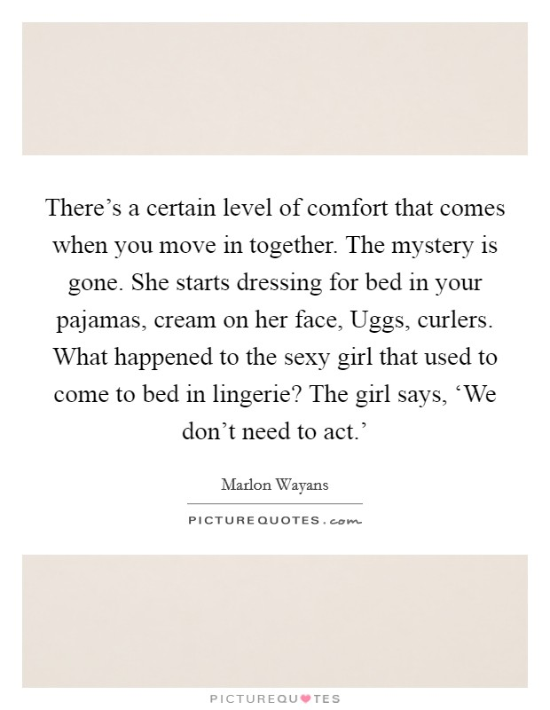 There's a certain level of comfort that comes when you move in together. The mystery is gone. She starts dressing for bed in your pajamas, cream on her face, Uggs, curlers. What happened to the sexy girl that used to come to bed in lingerie? The girl says, 'We don't need to act.' Picture Quote #1