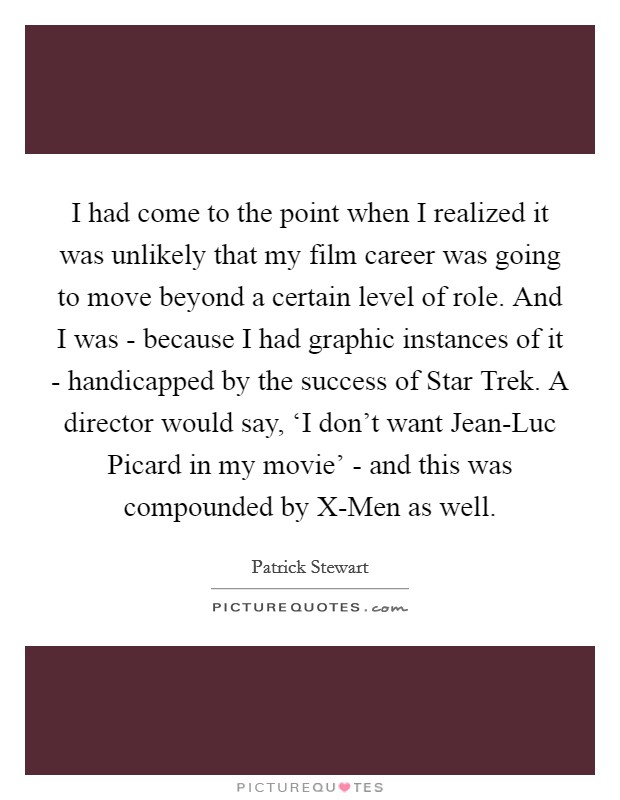 I had come to the point when I realized it was unlikely that my film career was going to move beyond a certain level of role. And I was - because I had graphic instances of it - handicapped by the success of Star Trek. A director would say, 'I don't want Jean-Luc Picard in my movie' - and this was compounded by X-Men as well. Picture Quote #1