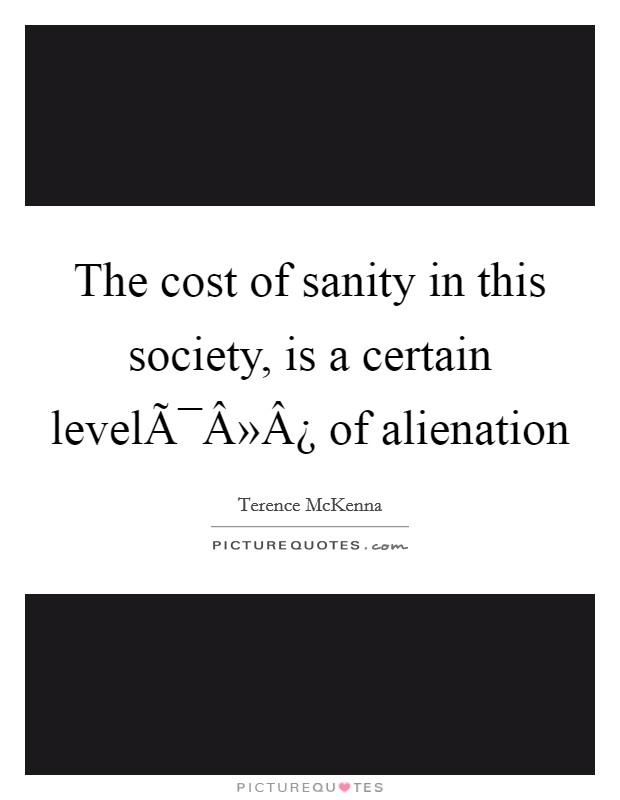 The cost of sanity in this society, is a certain level of alienation Picture Quote #1