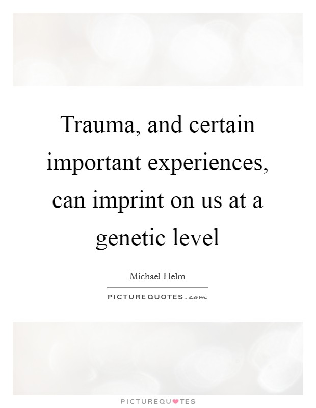 Trauma, and certain important experiences, can imprint on us at a genetic level Picture Quote #1