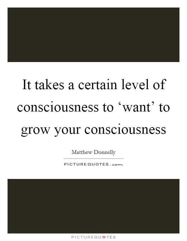 It takes a certain level of consciousness to 'want' to grow your consciousness Picture Quote #1