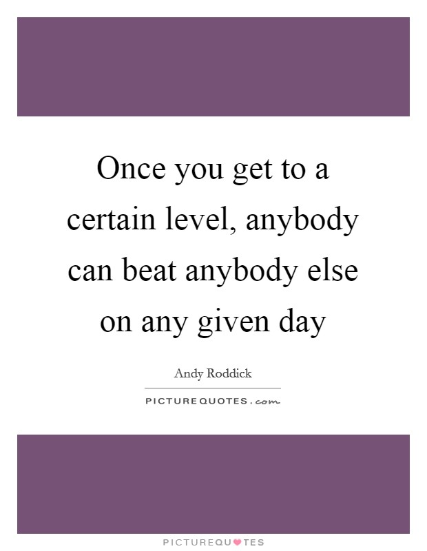 Once you get to a certain level, anybody can beat anybody else on any given day Picture Quote #1