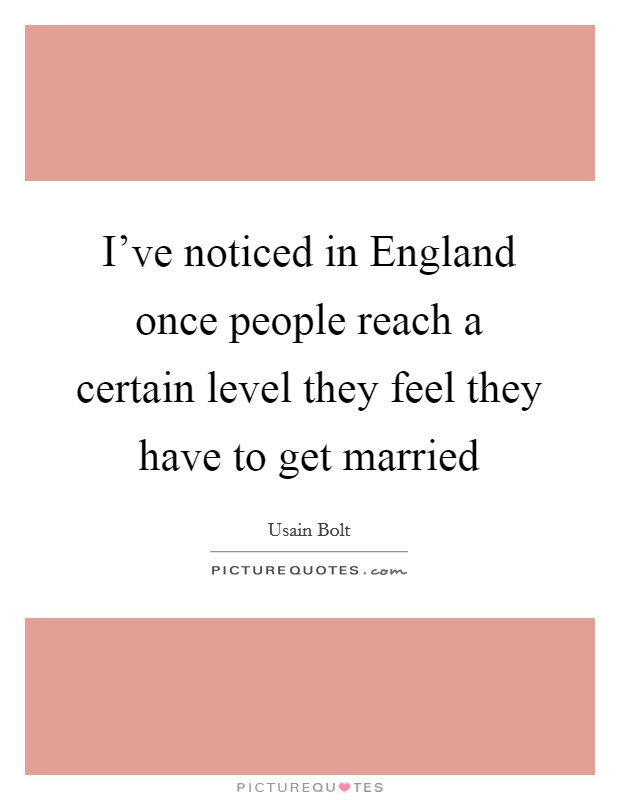 I've noticed in England once people reach a certain level they feel they have to get married Picture Quote #1
