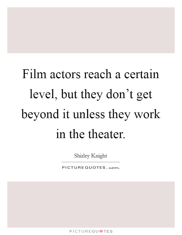 Film actors reach a certain level, but they don't get beyond it unless they work in the theater. Picture Quote #1