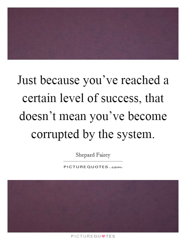 Just because you've reached a certain level of success, that doesn't mean you've become corrupted by the system Picture Quote #1