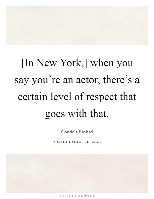 [In New York,] when you say you're an actor, there's a certain level of respect that goes with that Picture Quote #1