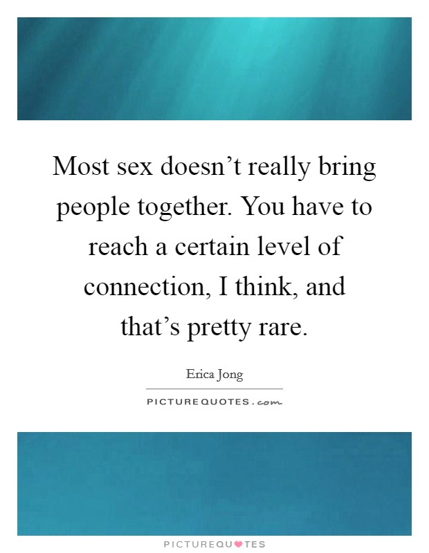 Most sex doesn't really bring people together. You have to reach a certain level of connection, I think, and that's pretty rare. Picture Quote #1