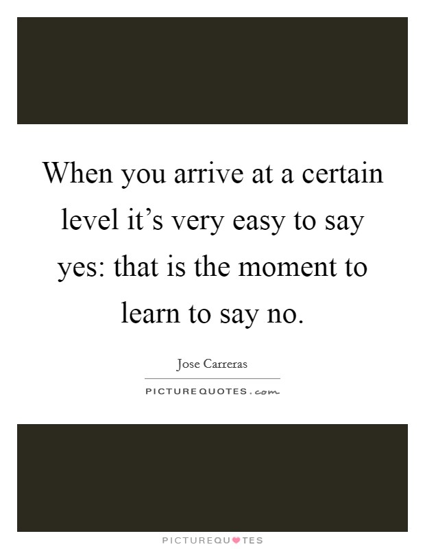When you arrive at a certain level it's very easy to say yes: that is the moment to learn to say no. Picture Quote #1