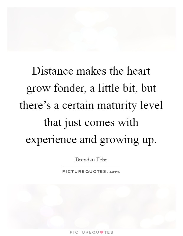 Distance makes the heart grow fonder, a little bit, but there's a certain maturity level that just comes with experience and growing up Picture Quote #1