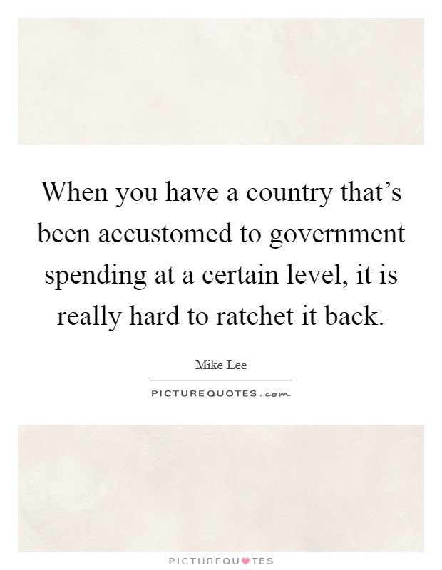 When you have a country that's been accustomed to government spending at a certain level, it is really hard to ratchet it back Picture Quote #1