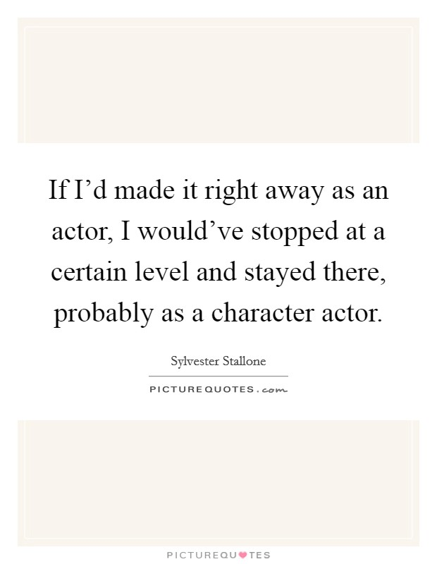 If I'd made it right away as an actor, I would've stopped at a certain level and stayed there, probably as a character actor Picture Quote #1