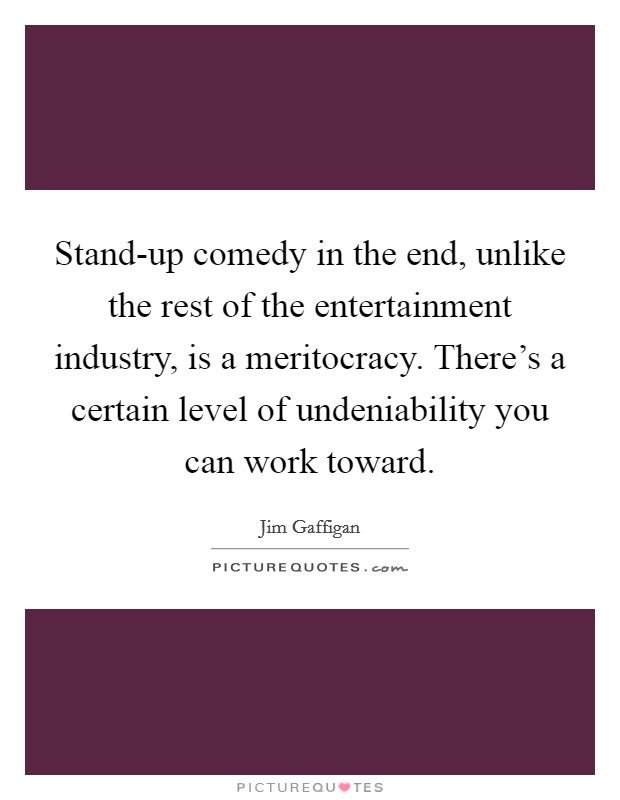 Stand-up comedy in the end, unlike the rest of the entertainment industry, is a meritocracy. There's a certain level of undeniability you can work toward. Picture Quote #1