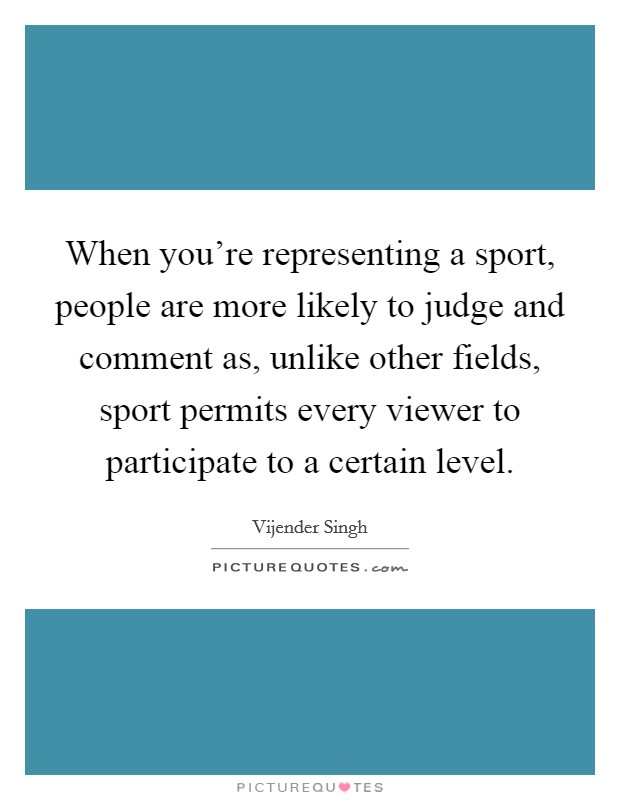 When you're representing a sport, people are more likely to judge and comment as, unlike other fields, sport permits every viewer to participate to a certain level. Picture Quote #1