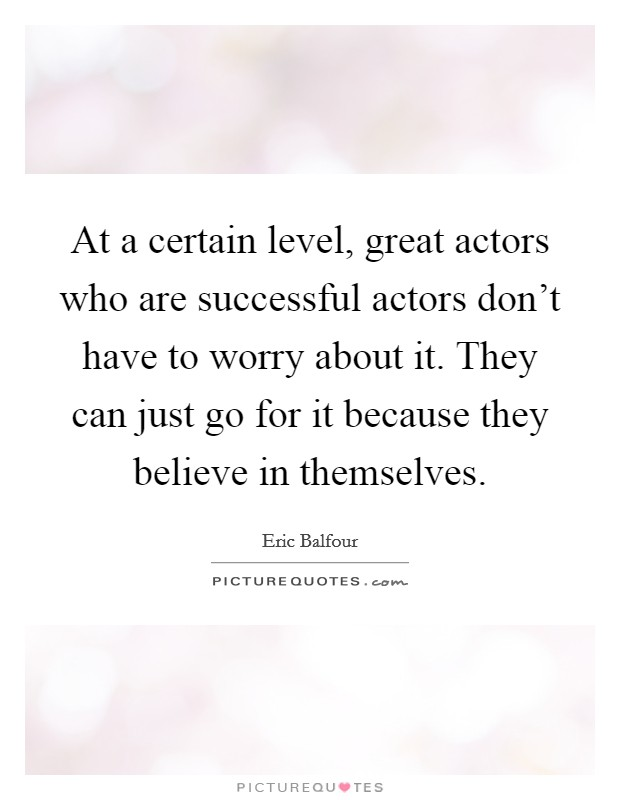 At a certain level, great actors who are successful actors don't have to worry about it. They can just go for it because they believe in themselves Picture Quote #1
