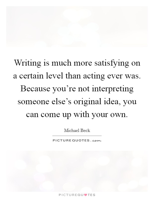 Writing is much more satisfying on a certain level than acting ever was. Because you're not interpreting someone else's original idea, you can come up with your own Picture Quote #1