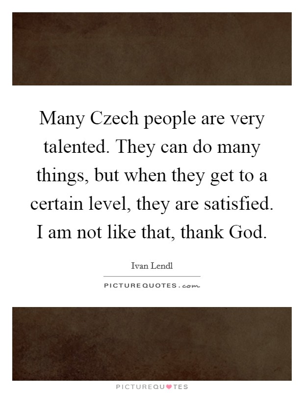 Many Czech people are very talented. They can do many things, but when they get to a certain level, they are satisfied. I am not like that, thank God. Picture Quote #1
