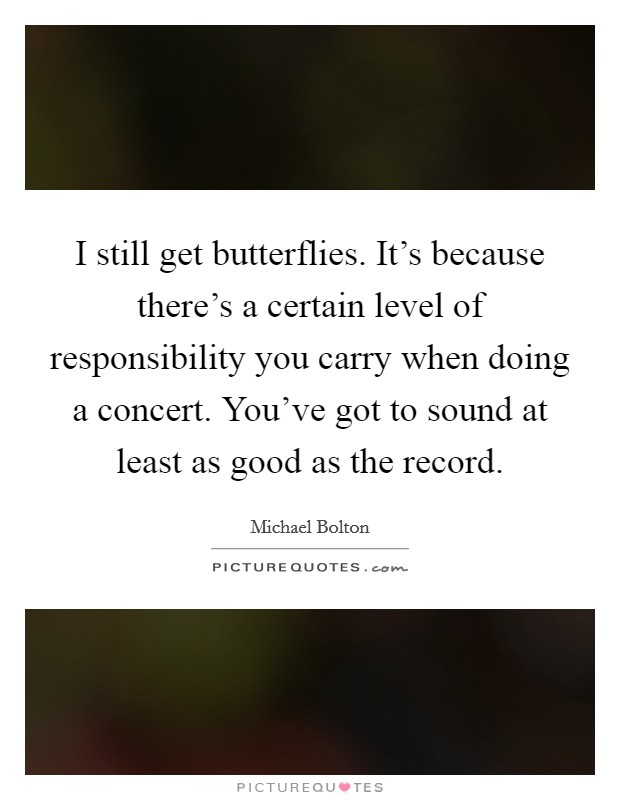I still get butterflies. It's because there's a certain level of responsibility you carry when doing a concert. You've got to sound at least as good as the record Picture Quote #1