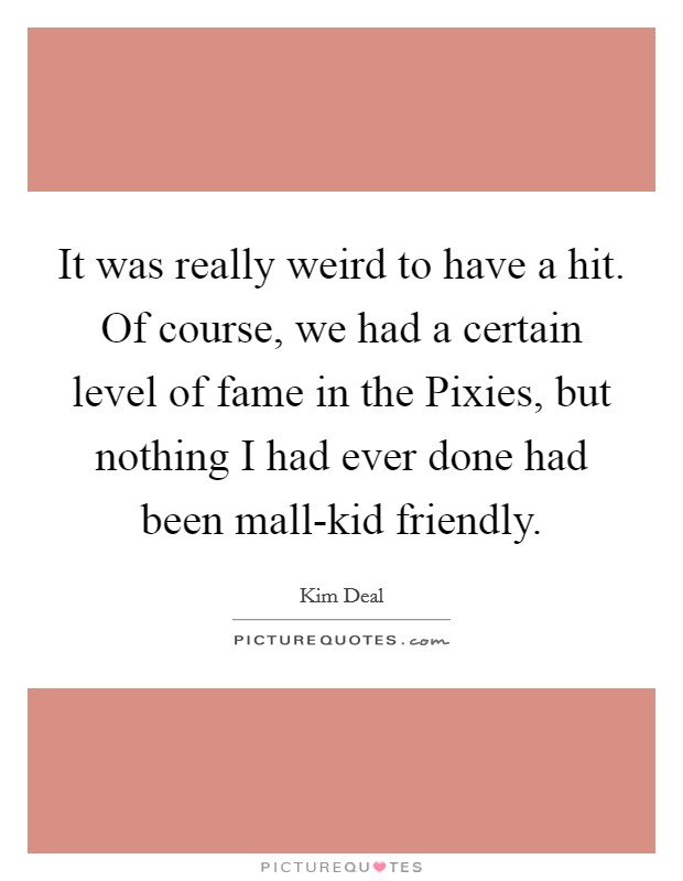 It was really weird to have a hit. Of course, we had a certain level of fame in the Pixies, but nothing I had ever done had been mall-kid friendly Picture Quote #1
