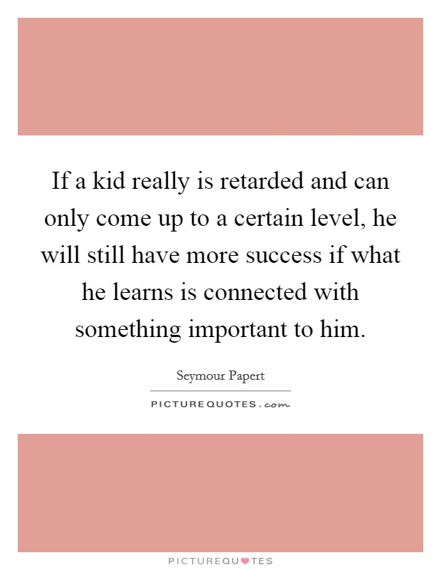 If a kid really is retarded and can only come up to a certain level, he will still have more success if what he learns is connected with something important to him. Picture Quote #1