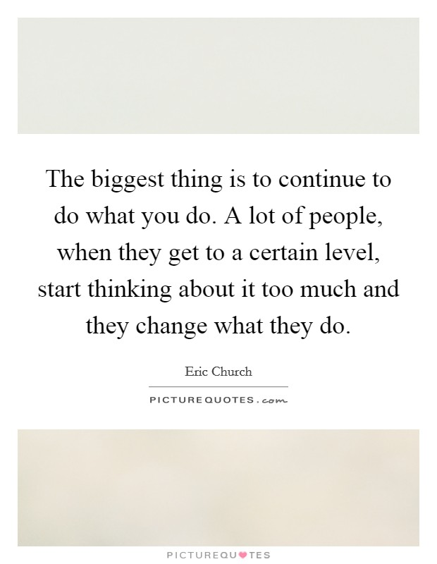 The biggest thing is to continue to do what you do. A lot of people, when they get to a certain level, start thinking about it too much and they change what they do. Picture Quote #1