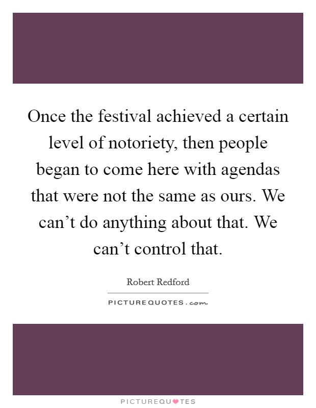 Once the festival achieved a certain level of notoriety, then people began to come here with agendas that were not the same as ours. We can't do anything about that. We can't control that Picture Quote #1