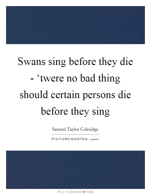 Swans sing before they die - 'twere no bad thing should certain persons die before they sing Picture Quote #1