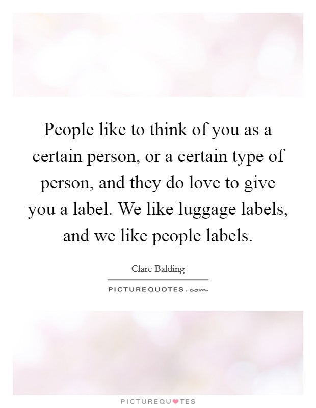 People like to think of you as a certain person, or a certain type of person, and they do love to give you a label. We like luggage labels, and we like people labels Picture Quote #1