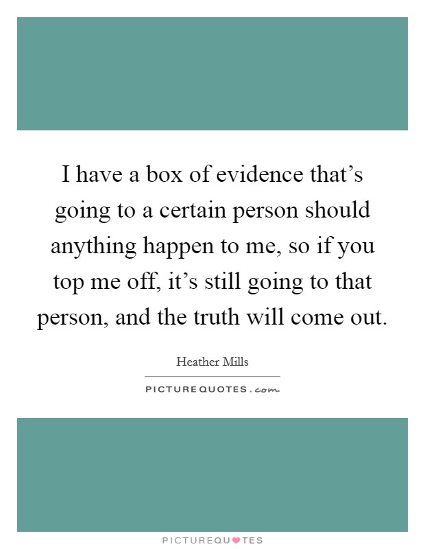 I have a box of evidence that's going to a certain person should anything happen to me, so if you top me off, it's still going to that person, and the truth will come out Picture Quote #1